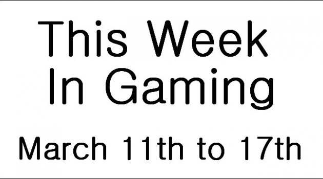 This Week In Gaming - March 11th to 17th